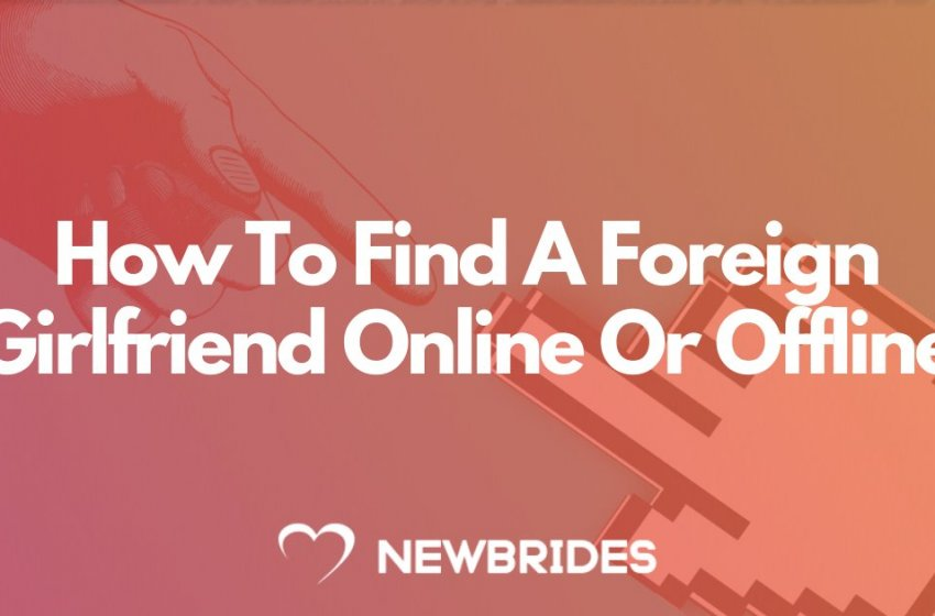 How To Find A Foreign Girlfriend Online Or Offline