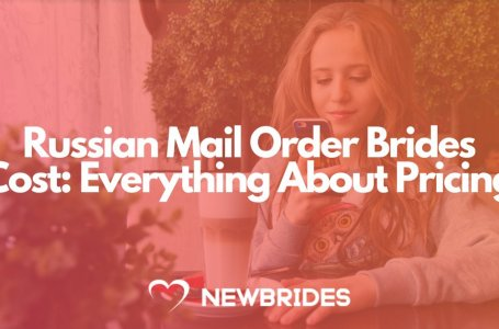 Russian Mail Order Brides Cost: Everything About Pricing